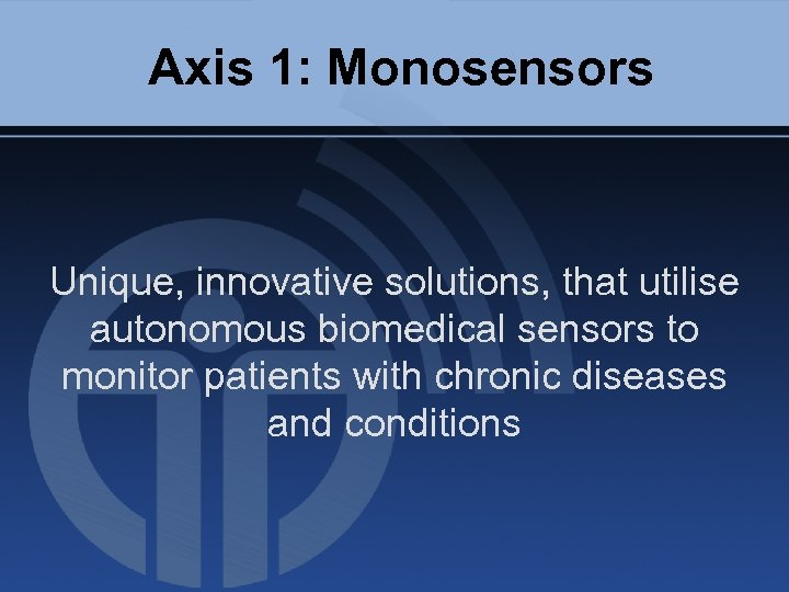 Axis 1: Monosensors Unique, innovative solutions, that utilise autonomous biomedical sensors to monitor patients