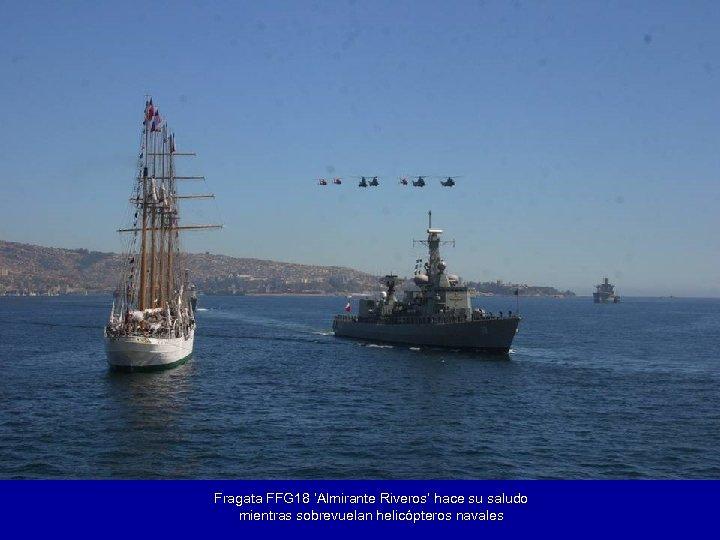Fragata FFG 18 'Almirante Riveros' hace su saludo mientras sobrevuelan helicópteros navales