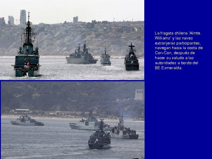 La fragata chilena 'Almte. Williams' y las naves extranjeras participantes, navegan hacia la costa