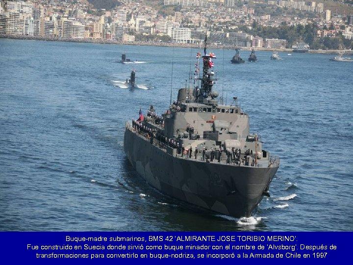 Buque-madre submarinos, BMS 42 'ALMIRANTE JOSE TORIBIO MERINO'. Fue construido en Suecia donde sirvió