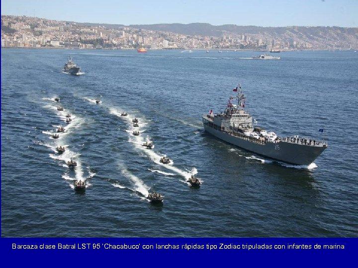Barcaza clase Batral LST 95 'Chacabuco' con lanchas rápidas tipo Zodiac tripuladas con infantes