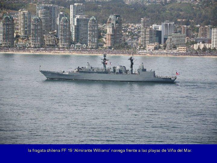 la fragata chilena FF 19 'Almirante Williams' navega frente a las playas de Viña