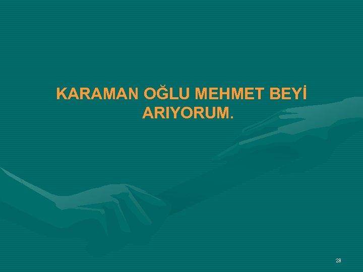 KARAMAN OĞLU MEHMET BEYİ ARIYORUM. 28