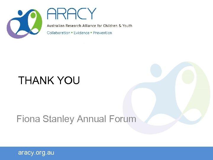 THANK YOU Fiona Stanley Annual Forum aracy. org. au