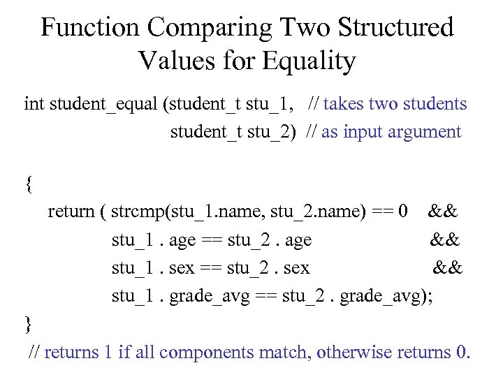 Function Comparing Two Structured Values for Equality int student_equal (student_t stu_1, // takes two
