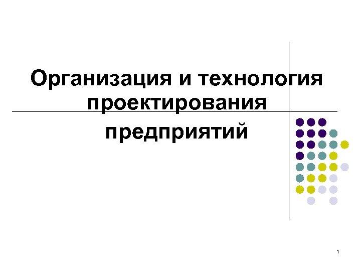 Организация и технология проектирования предприятий 1