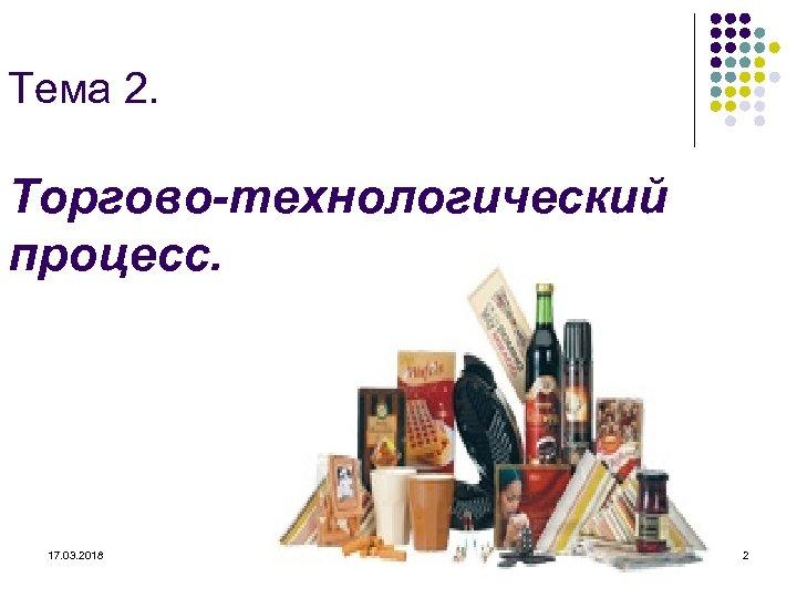 Тема 2. Торгово-технологический процесс. 17. 03. 2018 2