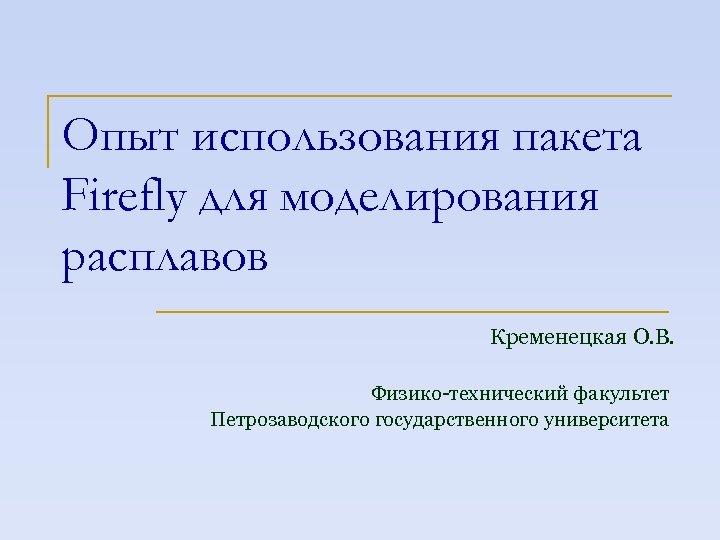 Опыт использования пакета Firefly для моделирования расплавов Кременецкая О. В. Физико-технический факультет Петрозаводского государственного