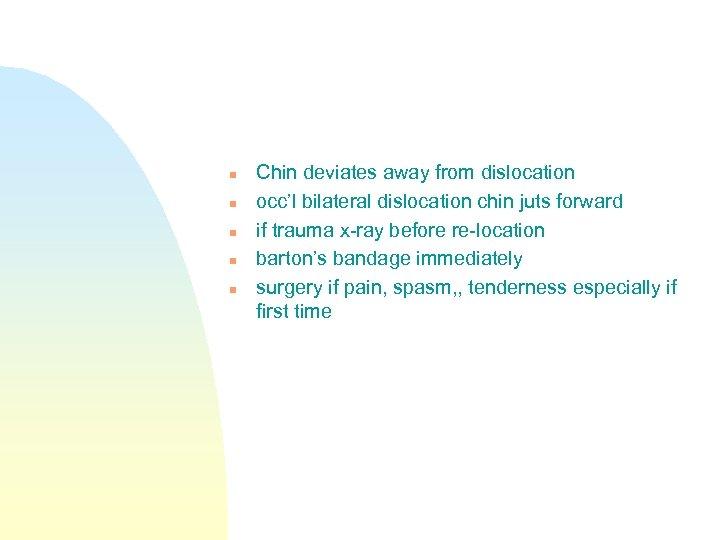 n n n Chin deviates away from dislocation occ'l bilateral dislocation chin juts forward