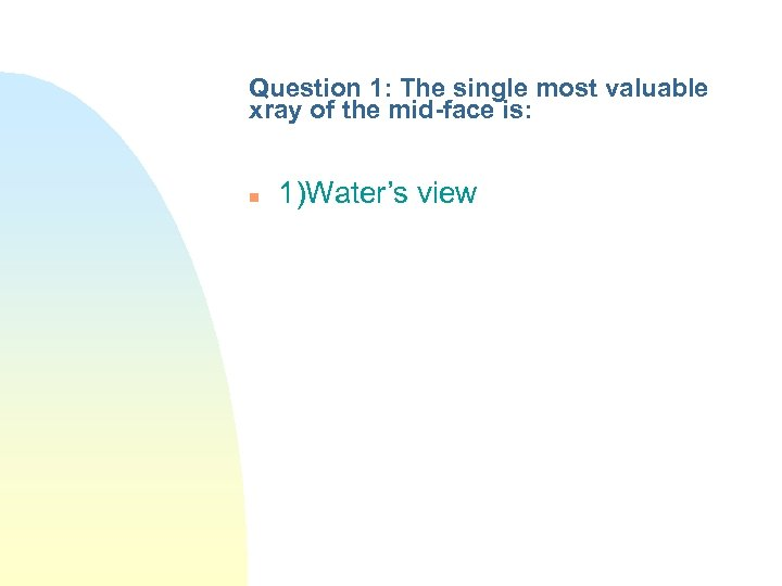 Question 1: The single most valuable xray of the mid-face is: n 1)Water's view