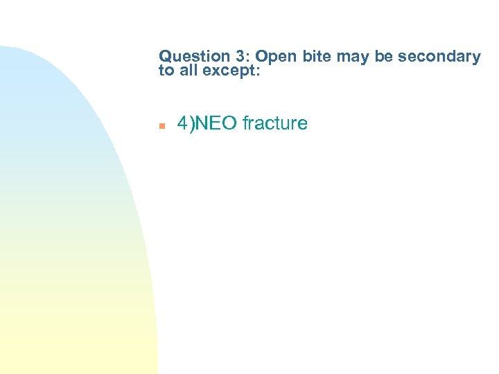 Question 3: Open bite may be secondary to all except: n 4)NEO fracture