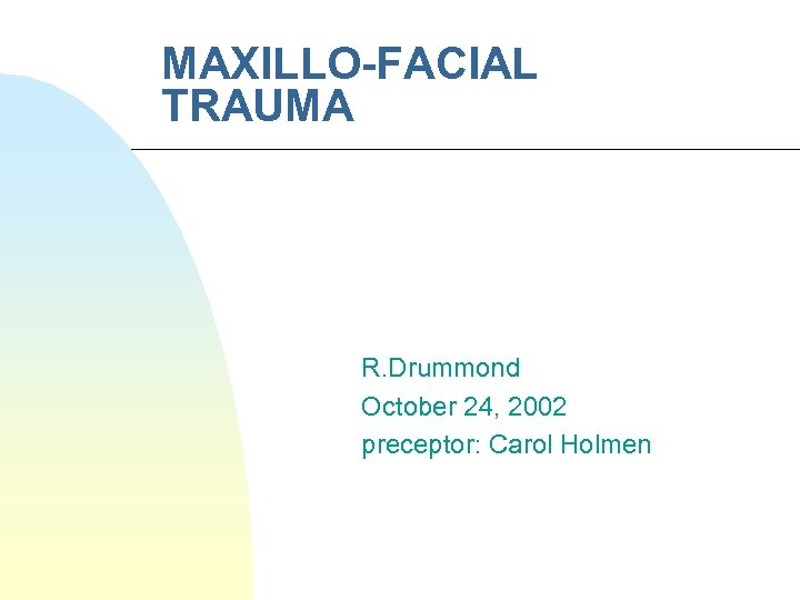 MAXILLO-FACIAL TRAUMA R. Drummond October 24, 2002 preceptor: Carol Holmen