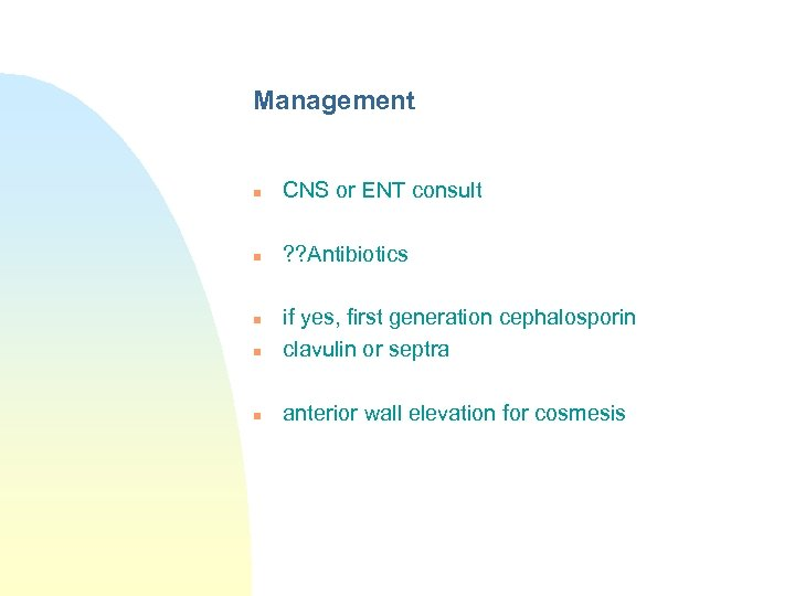 Management n CNS or ENT consult n ? ? Antibiotics n if yes, first