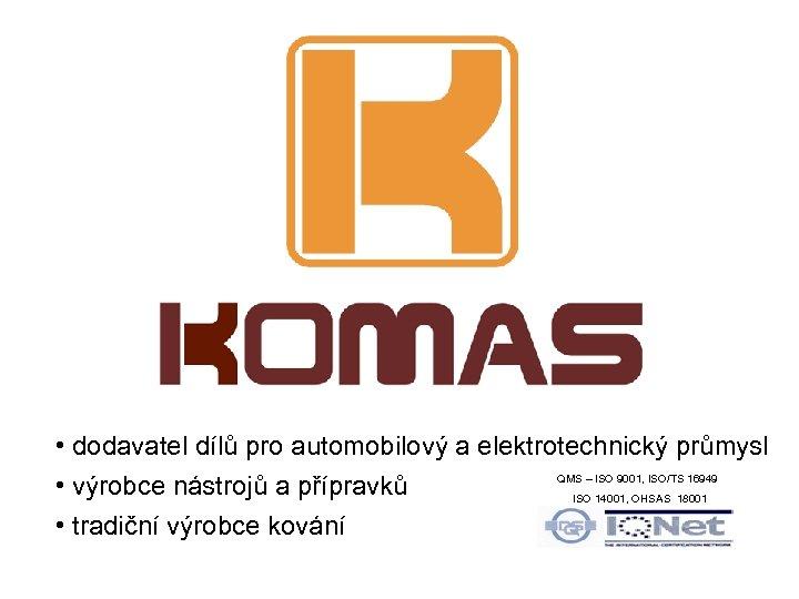 • dodavatel dílů pro automobilový a elektrotechnický průmysl QMS – ISO 9001, ISO/TS