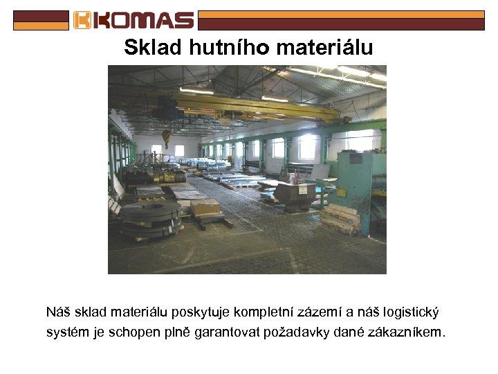 Sklad hutního materiálu Náš sklad materiálu poskytuje kompletní zázemí a náš logistický systém je