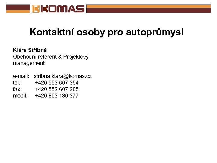 Kontaktní osoby pro autoprůmysl Klára Stříbná Obchodní referent & Projektový management e-mail: stribna. klara@komas.