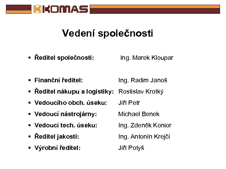 Vedení společnosti § Ředitel společnosti: Ing. Marek Kloupar § Finanční ředitel: Ing. Radim Janoš
