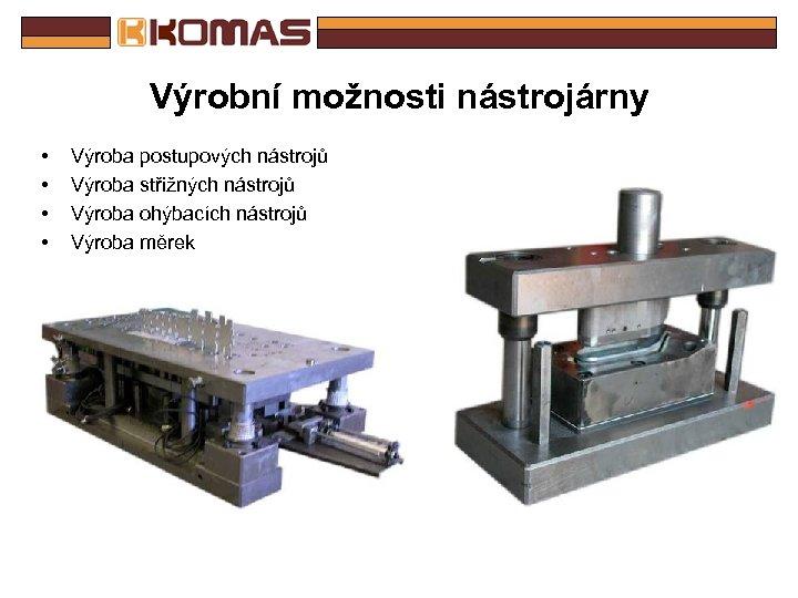 Výrobní možnosti nástrojárny • • Výroba postupových nástrojů Výroba střižných nástrojů Výroba ohýbacích nástrojů