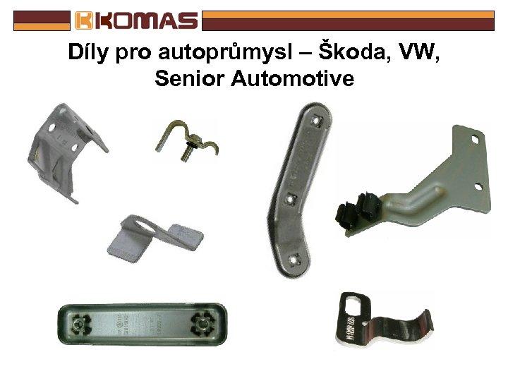 Díly pro autoprůmysl – Škoda, VW, Senior Automotive