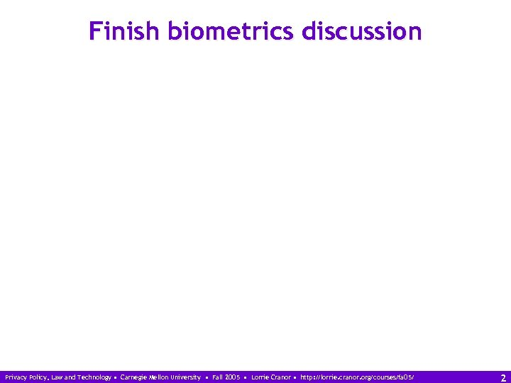 Finish biometrics discussion Privacy Policy, Law and Technology • Carnegie Mellon University • Fall