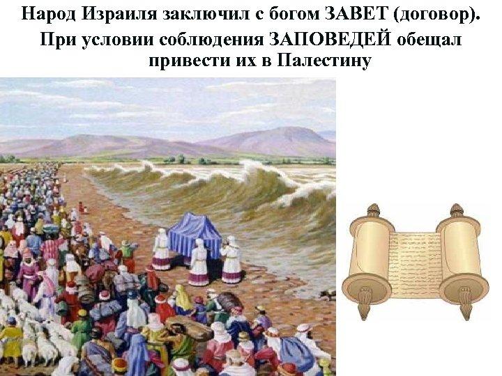 Народ Израиля заключил с богом ЗАВЕТ (договор). При условии соблюдения ЗАПОВЕДЕЙ обещал привести их