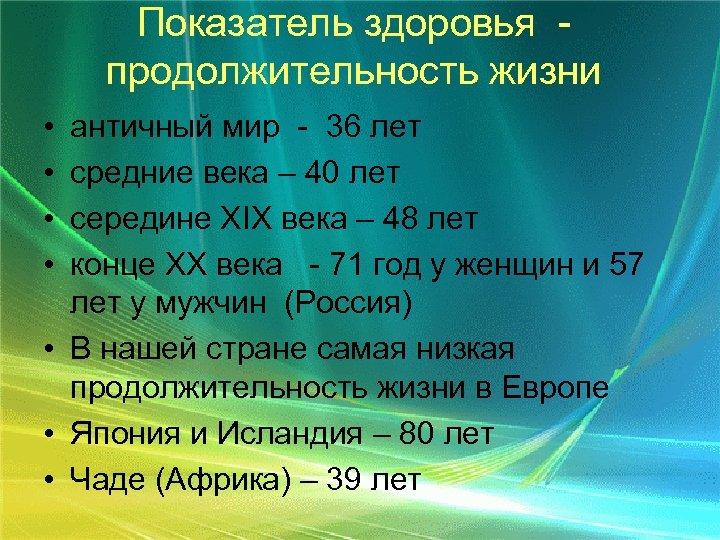 Показатель здоровья продолжительность жизни • • античный мир - 36 лет средние века –
