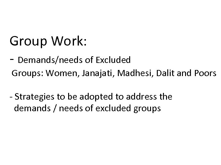 Group Work: - Demands/needs of Excluded Groups: Women, Janajati, Madhesi, Dalit and Poors -