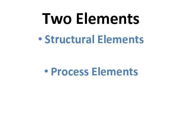 Two Elements • Structural Elements • Process Elements