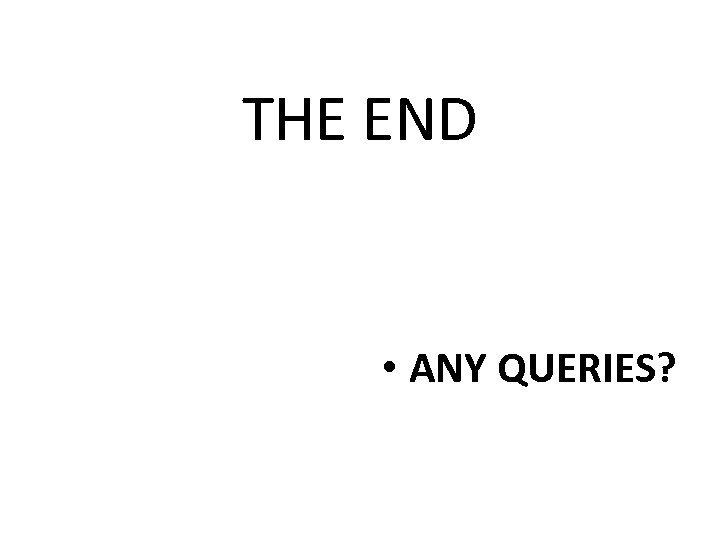 THE END • ANY QUERIES?