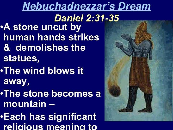 Nebuchadnezzar's Dream Daniel 2: 31 -35 • A stone uncut by human hands strikes