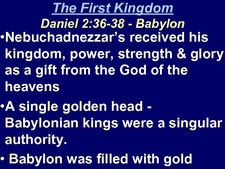 The First Kingdom Daniel 2: 36 -38 - Babylon • Nebuchadnezzar's received his kingdom,