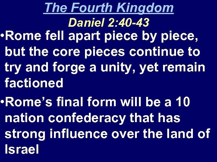 The Fourth Kingdom Daniel 2: 40 -43 • Rome fell apart piece by piece,