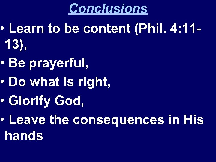 Conclusions • Learn to be content (Phil. 4: 1113), • Be prayerful, • Do