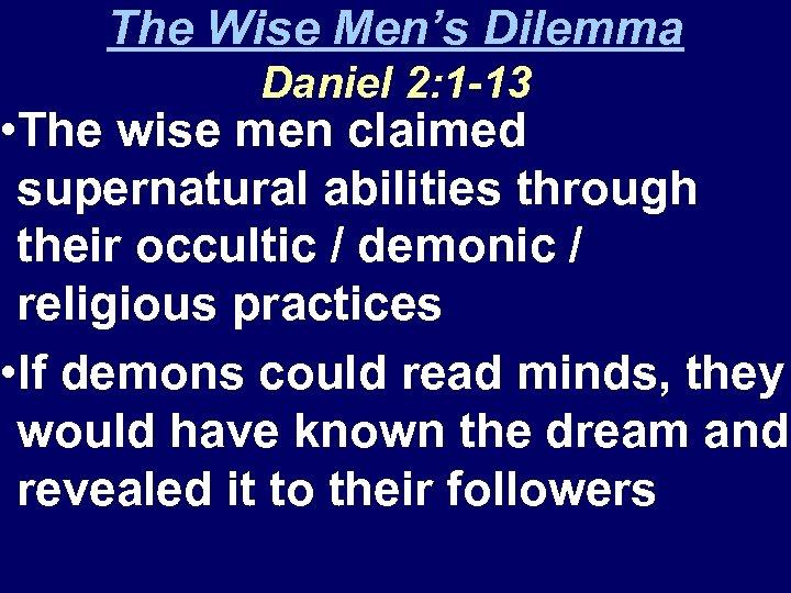The Wise Men's Dilemma Daniel 2: 1 -13 • The wise men claimed supernatural