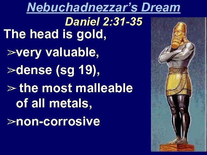 Nebuchadnezzar's Dream Daniel 2: 31 -35 The head is gold, ➢very valuable, ➢dense (sg