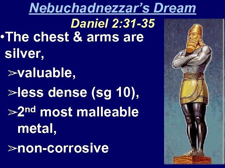 Nebuchadnezzar's Dream Daniel 2: 31 -35 • The chest & arms are silver, ➢valuable,