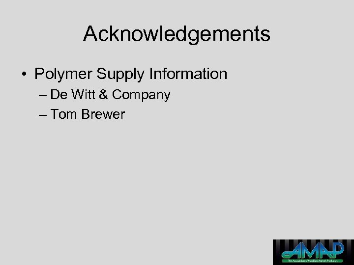 Acknowledgements • Polymer Supply Information – De Witt & Company – Tom Brewer