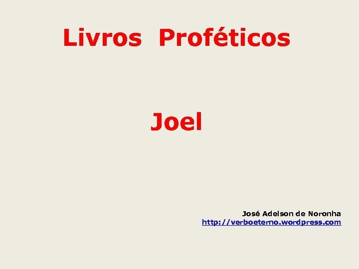 Livros Proféticos Joel José Adelson de Noronha http: //verboeterno. wordpress. com