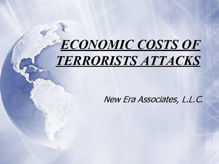 ECONOMIC COSTS OF TERRORISTS ATTACKS New Era Associates, L. L. C.