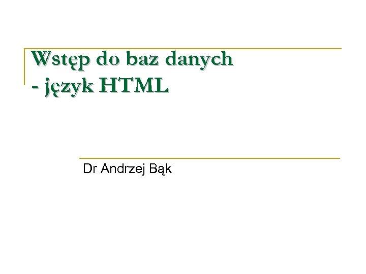 Wstęp do baz danych - język HTML Dr Andrzej Bąk