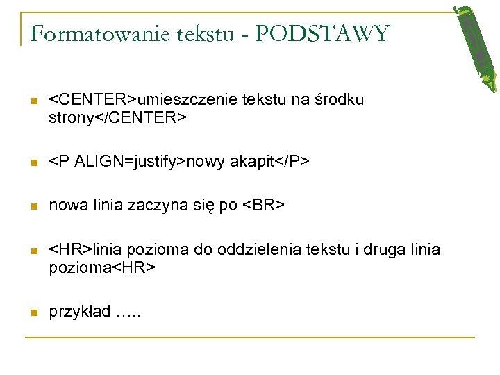 Formatowanie tekstu - PODSTAWY n <CENTER>umieszczenie tekstu na środku strony</CENTER> n <P ALIGN=justify>nowy akapit</P>