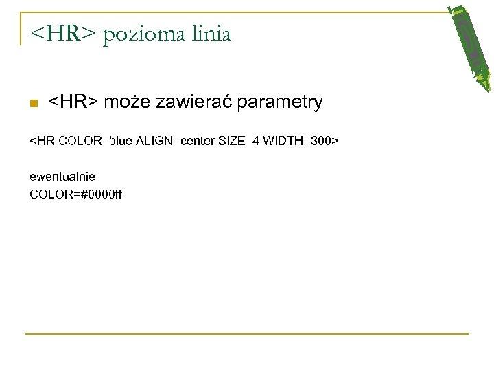 <HR> pozioma linia n <HR> może zawierać parametry <HR COLOR=blue ALIGN=center SIZE=4 WIDTH=300> ewentualnie