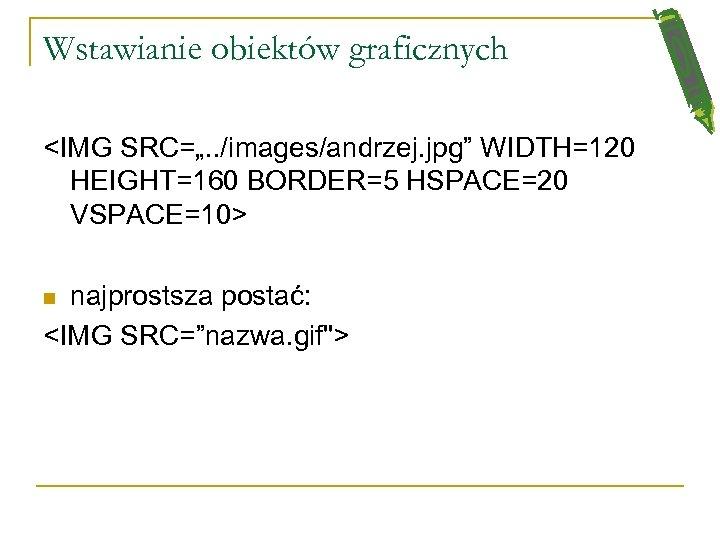 """Wstawianie obiektów graficznych <IMG SRC="""". . /images/andrzej. jpg"""" WIDTH=120 HEIGHT=160 BORDER=5 HSPACE=20 VSPACE=10> najprostsza"""