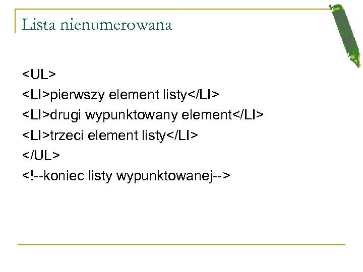 Lista nienumerowana <UL> <LI>pierwszy element listy</LI> <LI>drugi wypunktowany element</LI> <LI>trzeci element listy</LI> </UL> <!--koniec