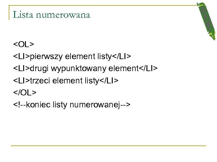 Lista numerowana <OL> <LI>pierwszy element listy</LI> <LI>drugi wypunktowany element</LI> <LI>trzeci element listy</LI> </OL> <!--koniec
