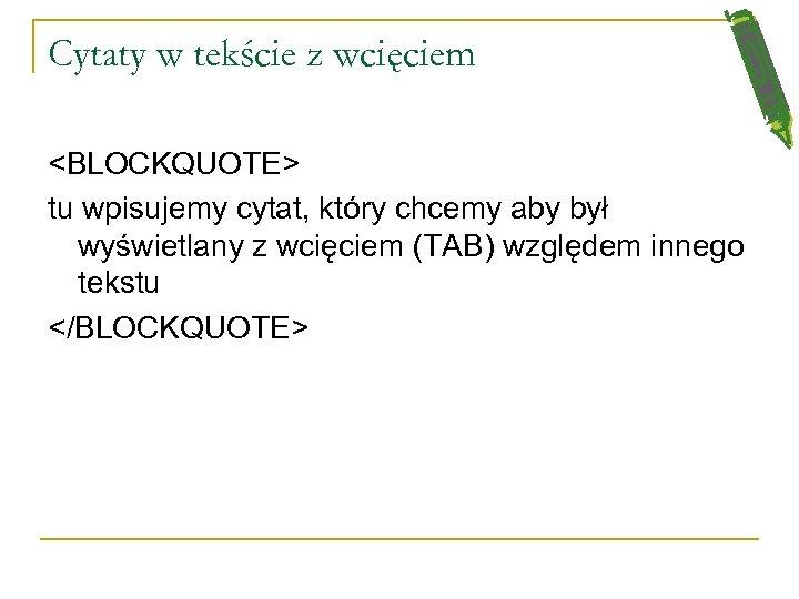 Cytaty w tekście z wcięciem <BLOCKQUOTE> tu wpisujemy cytat, który chcemy aby był wyświetlany