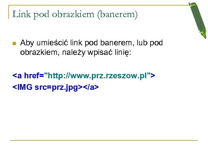 Link pod obrazkiem (banerem) n Aby umieścić link pod banerem, lub pod obrazkiem, należy