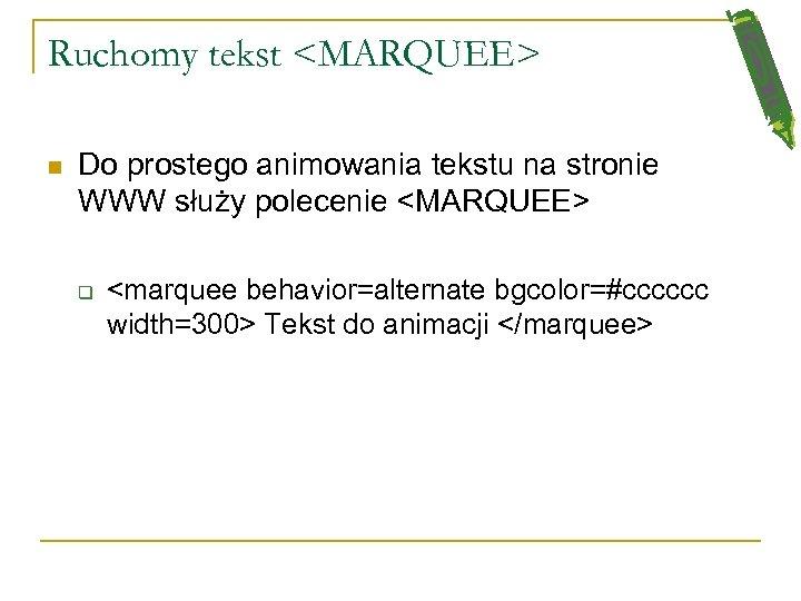 Ruchomy tekst <MARQUEE> n Do prostego animowania tekstu na stronie WWW służy polecenie <MARQUEE>