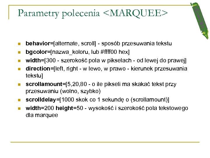 Parametry polecenia <MARQUEE> n n n n behavior=[alternate, scroll] - sposób przesuwania tekstu bgcolor=[nazwa_koloru,