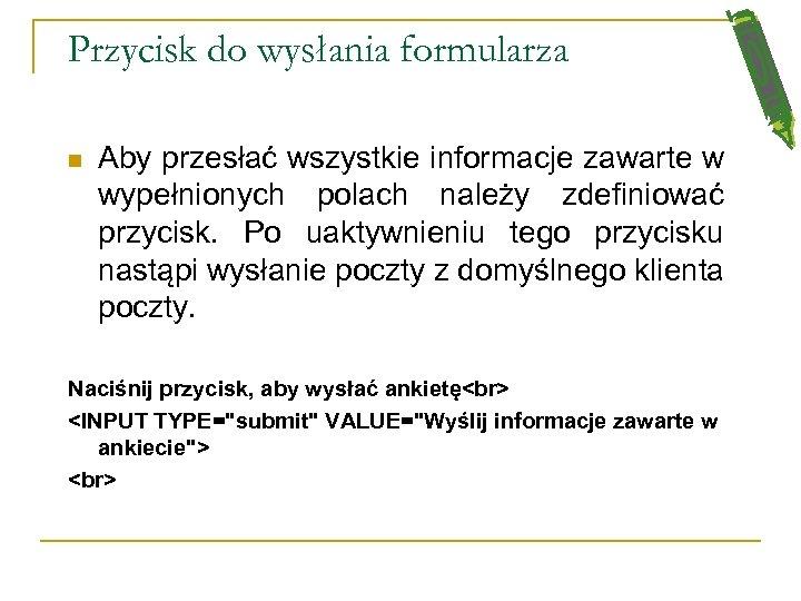 Przycisk do wysłania formularza n Aby przesłać wszystkie informacje zawarte w wypełnionych polach należy